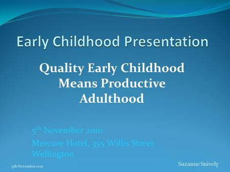 Quality Early Childhood Means Productive Adulthood 5 th November 2010 Mercure Hotel, 355 Willis Street Wellington 5th November 2010 Suzanne Snively.