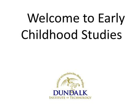 Welcome to Early Childhood Studies. 'I love how this course gives us an insight into the minds of young children' 1 st year Early Childhood Studies student.