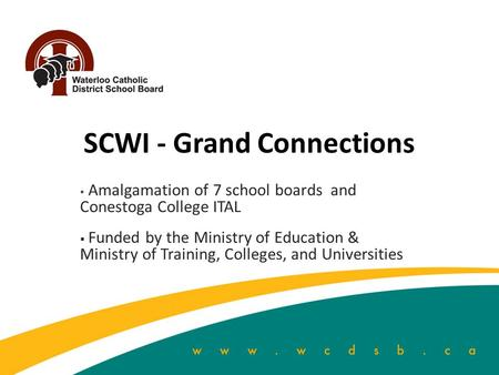 SCWI - Grand Connections  Amalgamation of 7 school boards and Conestoga College ITAL  Funded by the Ministry of Education & Ministry of Training, Colleges,
