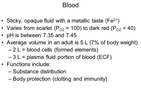 Blood Sticky, opaque fluid with a metallic taste (Fe 2+ ) Varies from scarlet (P O2 = 100) to dark red (P O2 = 40) pH is between 7.35 and 7.45 Average.