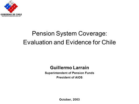 Importance Chilean Case Proposals Pension System Coverage: Evaluation and Evidence for Chile Guillermo Larraín Superintendent of Pension Funds President.