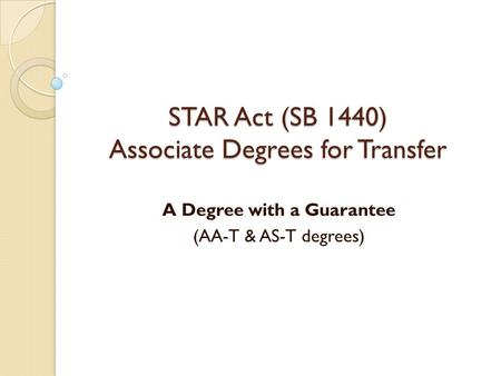STAR Act (SB 1440) Associate Degrees for Transfer A Degree with a Guarantee (AA-T & AS-T degrees)