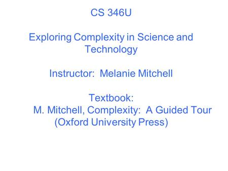 CS 346U Exploring Complexity in Science and Technology Instructor: Melanie Mitchell Textbook: M. Mitchell, Complexity: A Guided Tour (Oxford University.