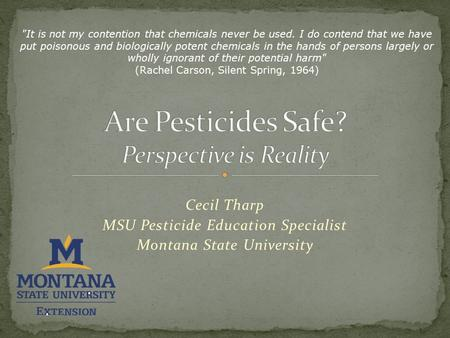 Cecil Tharp MSU Pesticide Education Specialist Montana State University It is not my contention that chemicals never be used. I do contend that we have.