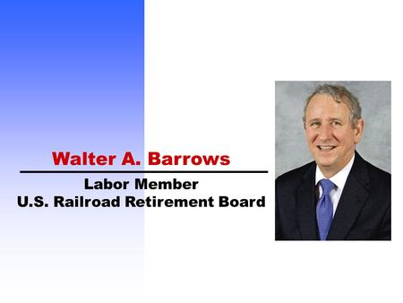 Labor Member U.S. Railroad Retirement Board Walter A. Barrows.