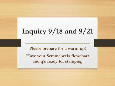 Inquiry 9/18 and 9/21 Please prepare for a warm-up! Have your Semmelweis flowchart and q's ready for stamping.