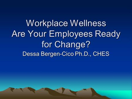 Workplace Wellness Are Your Employees Ready for Change? Dessa Bergen-Cico Ph.D., CHES.
