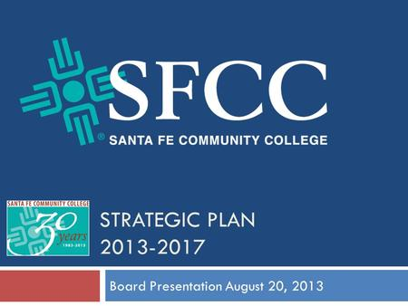STRATEGIC PLAN 2013-2017 Board Presentation August 20, 2013.
