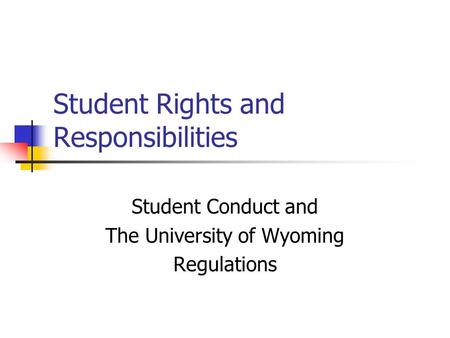Student Rights and Responsibilities Student Conduct and The University of Wyoming Regulations.
