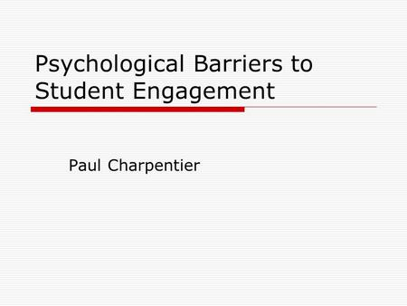 Psychological Barriers to Student Engagement Paul Charpentier.