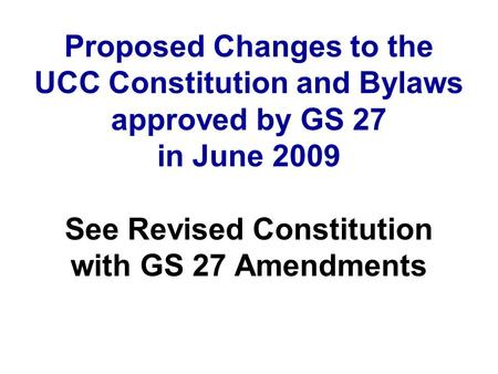 Proposed Changes to the UCC Constitution and Bylaws approved by GS 27 in June 2009 See Revised Constitution with GS 27 Amendments.
