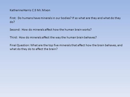 Katherine Harris C:3 Mr. Mixon First: Do humans have minerals in our bodies? If so what are they and what do they do? Second: How do minerals affect how.