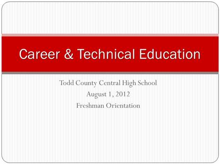 Todd County Central High School August 1, 2012 Freshman Orientation Career & Technical Education.