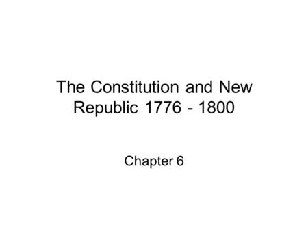 The Constitution and New Republic 1776 - 1800 Chapter 6.