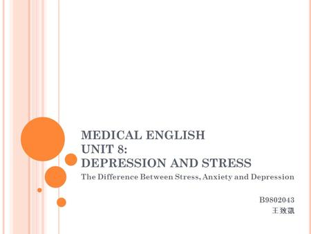 MEDICAL ENGLISH UNIT 8: DEPRESSION AND STRESS The Difference Between Stress, Anxiety and Depression B9802043 王致凱.