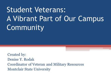 Student Veterans: A Vibrant Part of Our Campus Community Created by: Denise Y. Rodak Coordinator of Veteran and Military Resources Montclair State University.