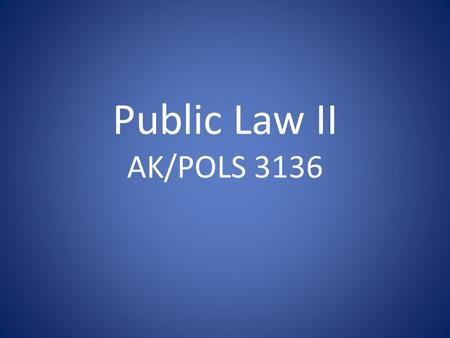 Public Law II AK/POLS 3136. Agenda Introduction Course Outline Basic Concepts.