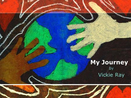 My Journey by Vickie Ray. As I begin this journey, I look back to the hopes and dreams of an approaching future.