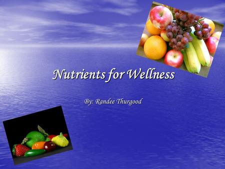Nutrients for Wellness By: Randee Thurgood. Do you know what nutrients is?...... Nutrients: a substance that provides nourishment for growth or metabolism.