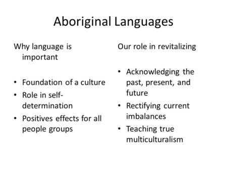 Aboriginal Languages Why language is important Foundation of a culture Role in self- determination Positives effects for all people groups Our role in.