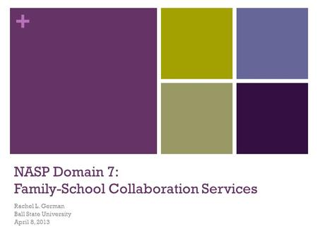 + NASP Domain 7: Family-School Collaboration Services Rachel L. German Ball State University April 8, 2013.