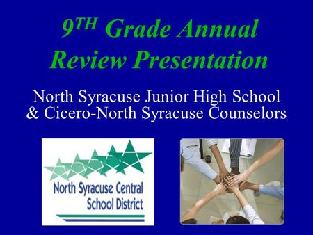 9 TH Grade Annual Review Presentation North Syracuse Junior High School & Cicero-North Syracuse Counselors.