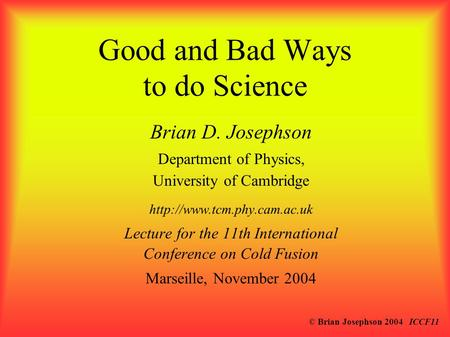 © Brian Josephson 2004 ICCF11 Good and Bad Ways to do Science Brian D. Josephson Department of Physics, University of Cambridge