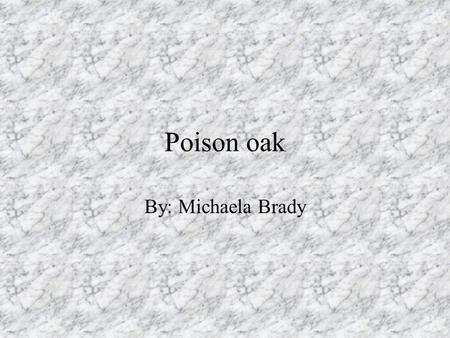Poison oak By: Michaela Brady. What is it? Poison Oak can be a bush, vine, root, tree, whatever. My theory is that it is sentient and has a collective,