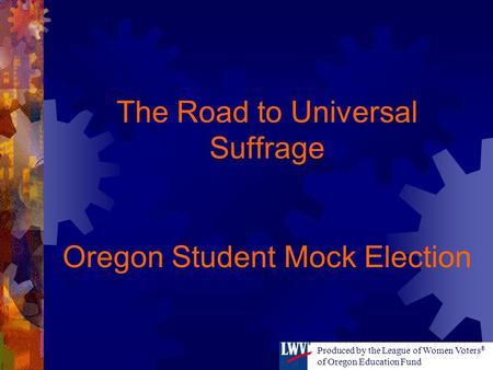 The Road to Universal Suffrage Oregon Student Mock Election Produced by the League of Women Voters ® of Oregon Education Fund.