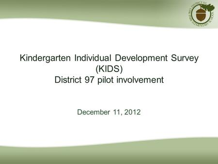 Kindergarten Individual Development Survey (KIDS) District 97 pilot involvement December 11, 2012.