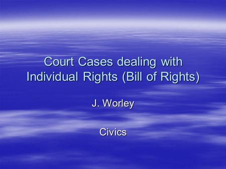 Court Cases dealing with Individual Rights (Bill of Rights) J. Worley Civics.