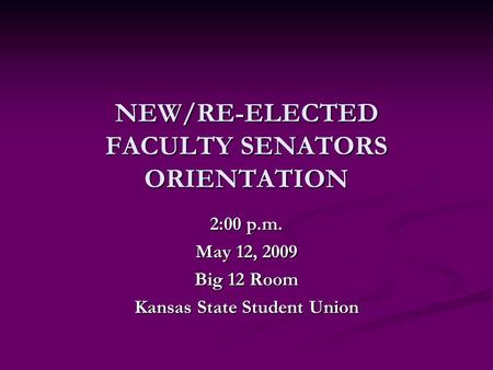 NEW/RE-ELECTED FACULTY SENATORS ORIENTATION 2:00 p.m. May 12, 2009 Big 12 Room Kansas State Student Union.