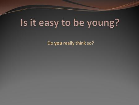 Do you really think so? I think that it isn't so easy to be young. Cause teens' face to face with a lot of difficulties & problems. The building of personality.
