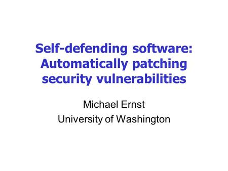 Self-defending software: Automatically patching security vulnerabilities Michael Ernst University of Washington.