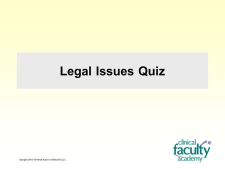 Legal Issues Quiz Copyright 2008 by The Health Alliance of MidAmerica LLC.