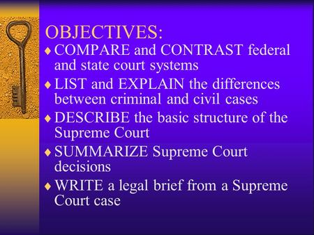 OBJECTIVES:  COMPARE and CONTRAST federal and state court systems  LIST and EXPLAIN the differences between criminal and civil cases  DESCRIBE the basic.