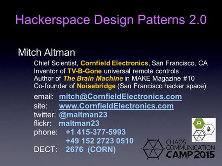 Mitch Altman Chief Scientist, Cornfield Electronics, San Francisco, CA Inventor of TV-B-Gone universal remote controls Author of The Brain Machine in MAKE.