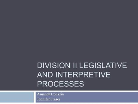 DIVISION II LEGISLATIVE AND INTERPRETIVE PROCESSES Amanda Conklin Jennifer Fraser.