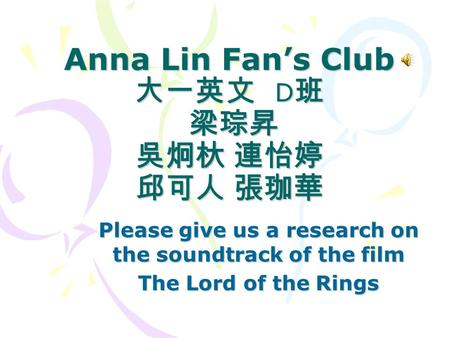 Anna Lin Fan's Club 大一英文 D 班 梁琮昇 吳炯杕 連怡婷 邱可人 張珈華 Please give us a research on the soundtrack of the film The Lord of the Rings.