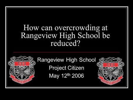 How can overcrowding at Rangeview High School be reduced? Rangeview High School Project Citizen May 12 th 2006.