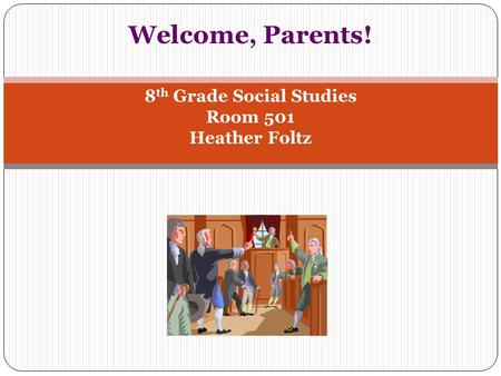 Welcome, Parents! 8 th Grade Social Studies Room 501 Heather Foltz.