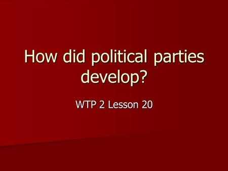 How did political parties develop? WTP 2 Lesson 20.