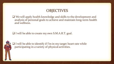 OBJECTIVES  We will apply health knowledge and skills to the development and analysis of personal goals to achieve and maintain long-term health and wellness.
