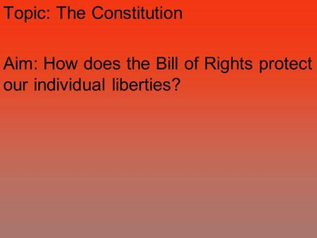 Topic: The Constitution Aim: How does the Bill of Rights protect our individual liberties?