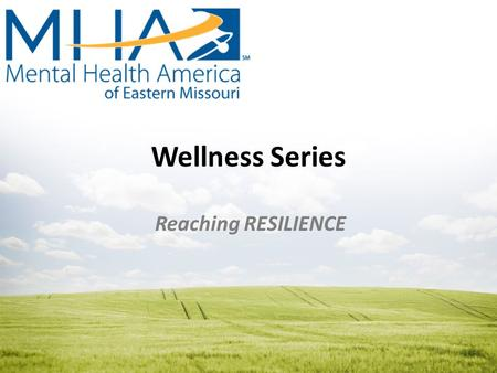 Wellness Series Reaching RESILIENCE. Mental Health America of Eastern Missouri Our Mission To promote mental health and to improve the care and treatment.