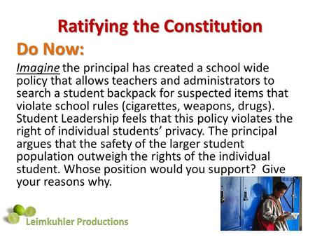 Ratifying the Constitution Do Now: Imagine the principal has created a school wide policy that allows teachers and administrators to search a student backpack.