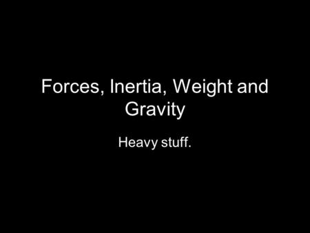 Forces, Inertia, Weight and Gravity Heavy stuff..