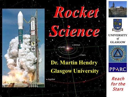 Rocket Science Rocket Science Dr. Martin Hendry Glasgow University Reach for the Stars.