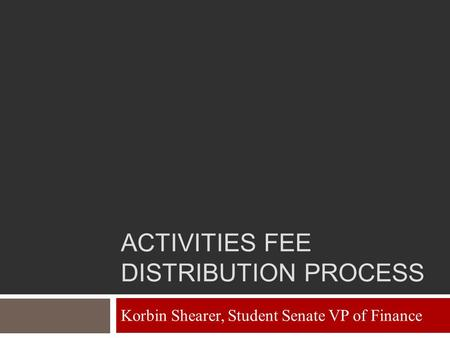 ACTIVITIES FEE DISTRIBUTION PROCESS Korbin Shearer, Student Senate VP of Finance.
