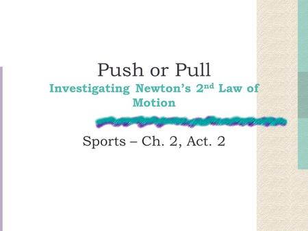 Push or Pull Investigating Newton's 2 nd Law of Motion Sports – Ch. 2, Act. 2.